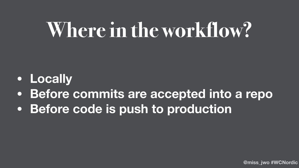 Where in the workflow? • Locally • Before commi...