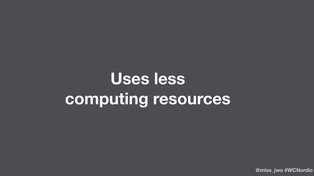 Uses less computing resources @miss_jwo #WCNord...