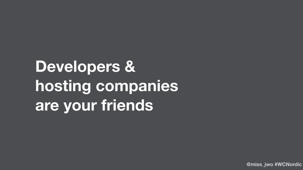 Developers & hosting companies are your friends...
