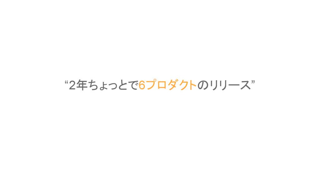 """""""2年ちょっとで6プロダクトのリリース"""""""