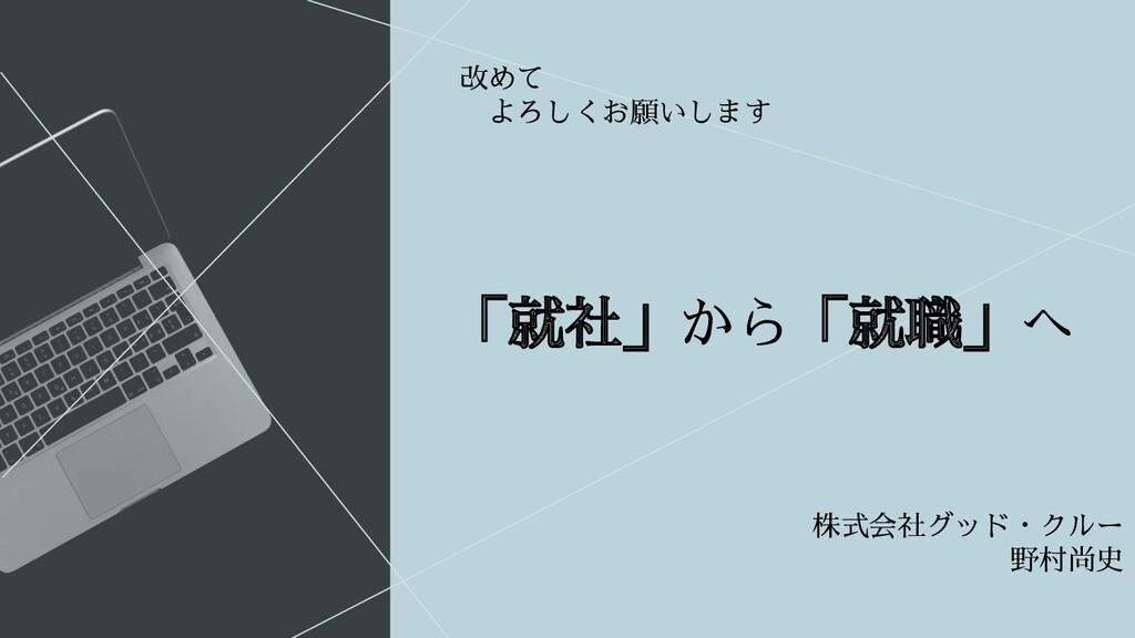 「就社」から「就職」へ 株式会社グッド・クルー 野村尚史   改めて    よろしくお願いします