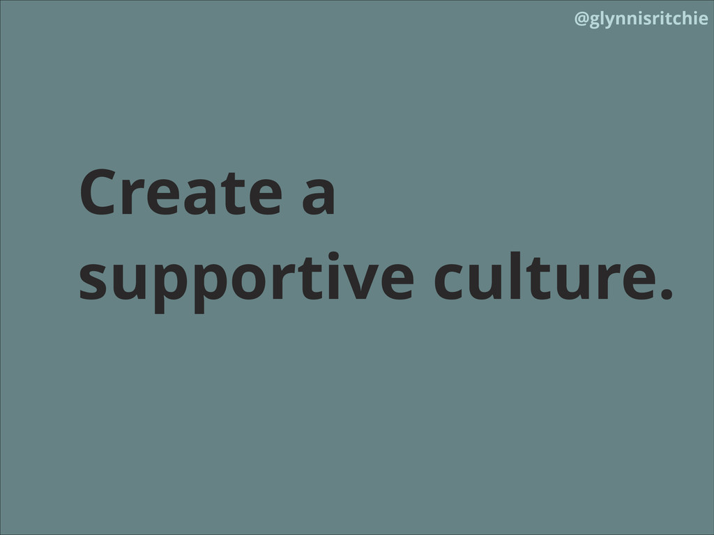 @glynnisritchie Create a supportive culture.