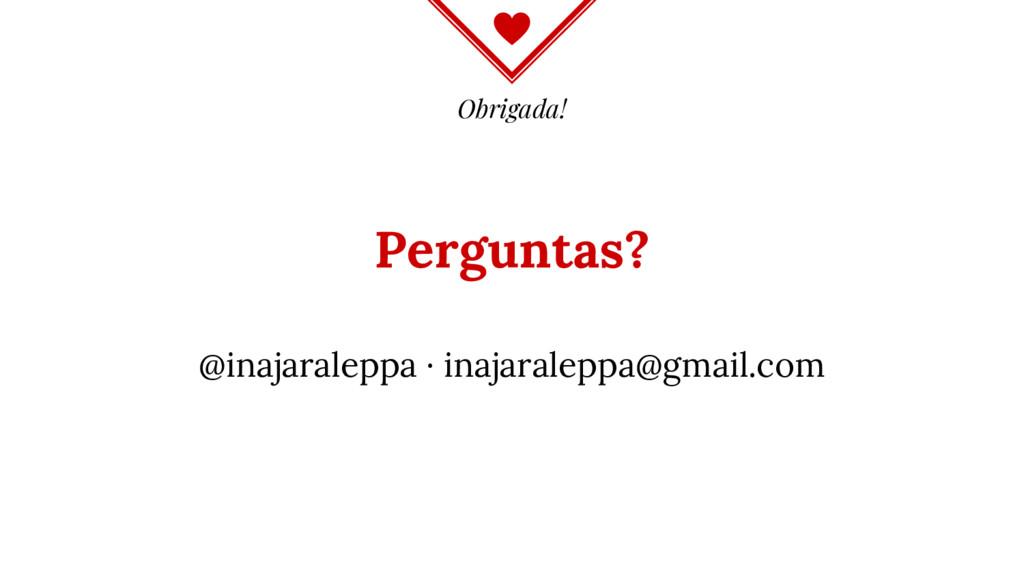 Obrigada! Perguntas? @inajaraleppa · inajaralep...