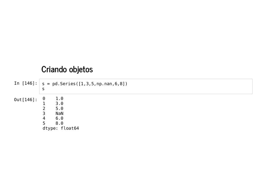 Criando objetos In [146]: s = pd.Series([1,3,5,...