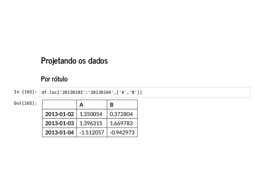 Projetando os dados Por rótulo In [165]: df.loc...