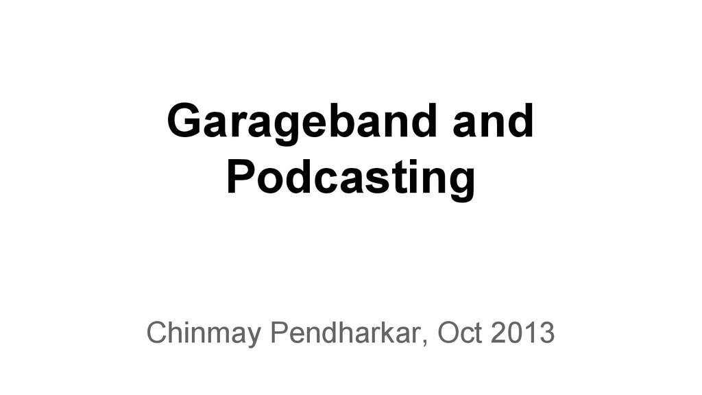 Garageband and Podcasting Chinmay Pendharkar, O...