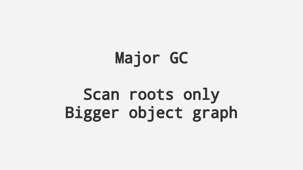 Major GC Scan roots only Bigger object graph