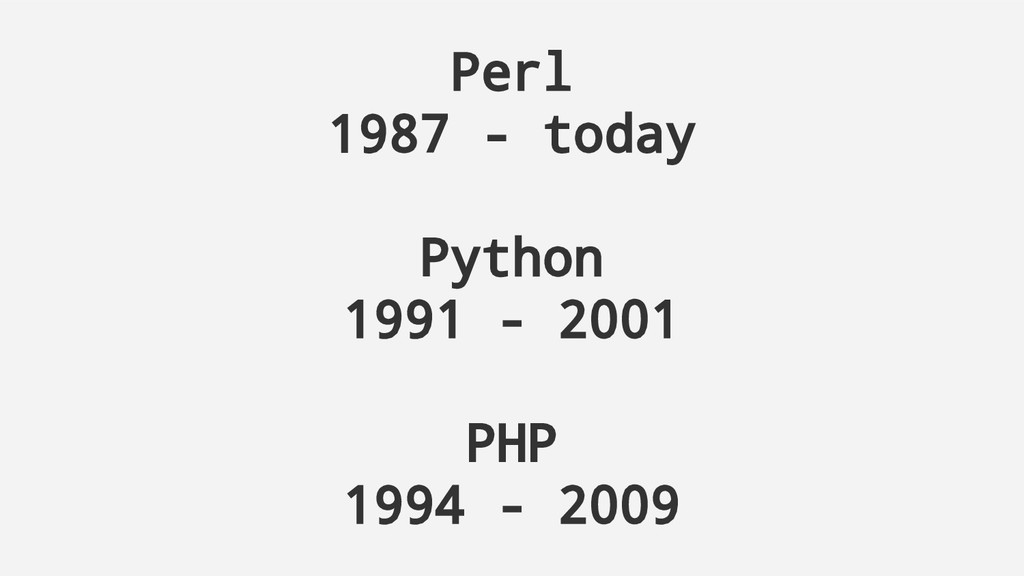 Perl 1987 - today Python 1991 - 2001 PHP 1994 -...