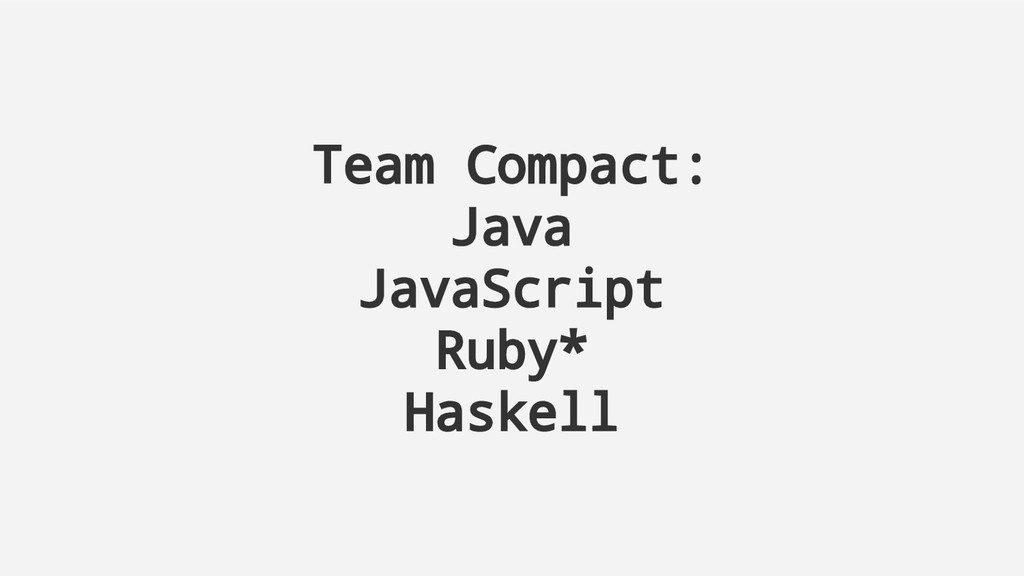 Team Compact: Java JavaScript Ruby* Haskell