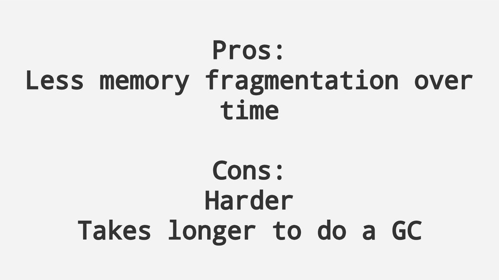 Pros: Less memory fragmentation over time Cons:...