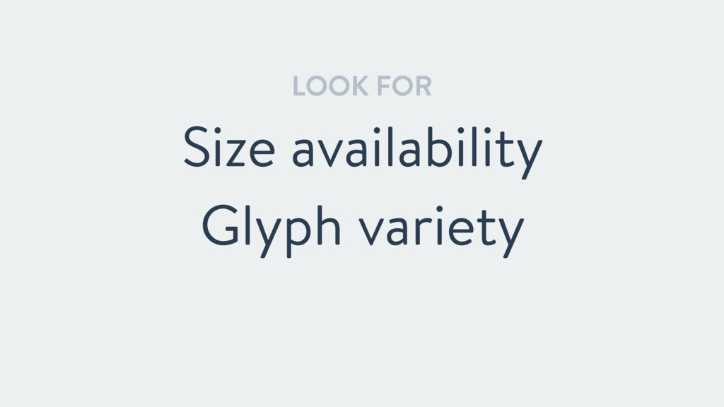 LOOK FOR Size availability Glyph variety