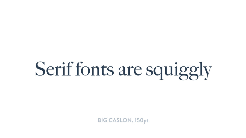 Serif fonts are squiggly BIG CASLON, 150pt