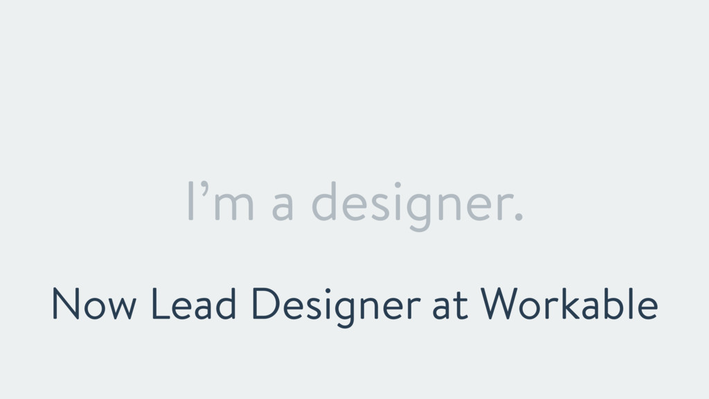 I'm a designer. Now Lead Designer at Workable
