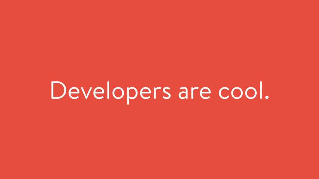 Developers are cool.