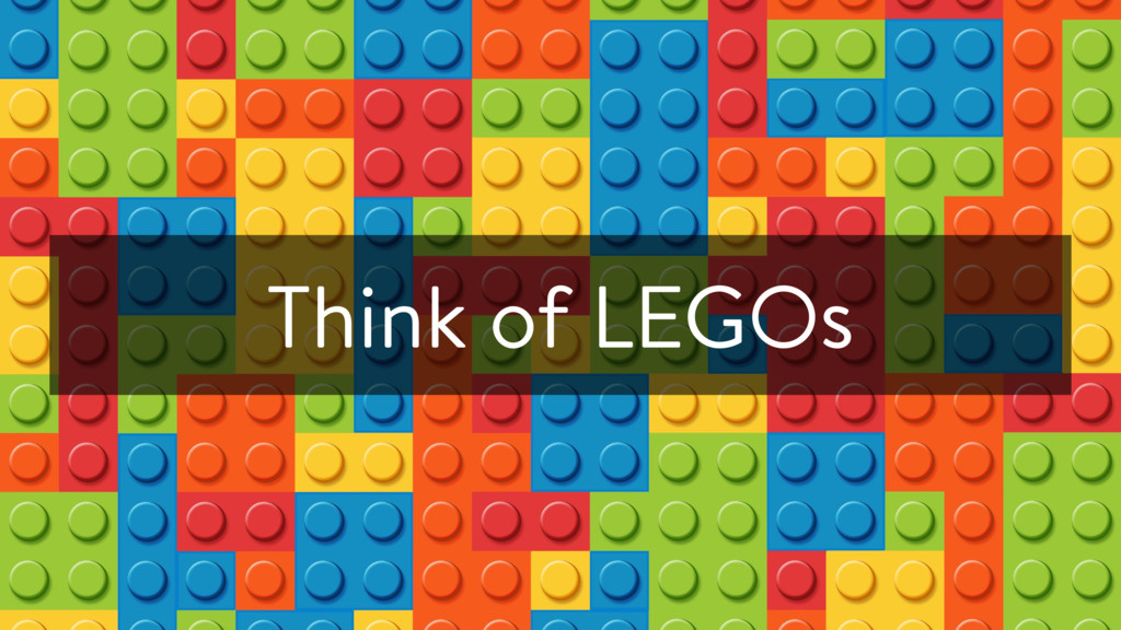 Think of LEGOs