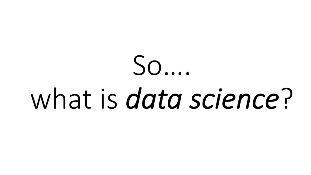 So…. what is data science?