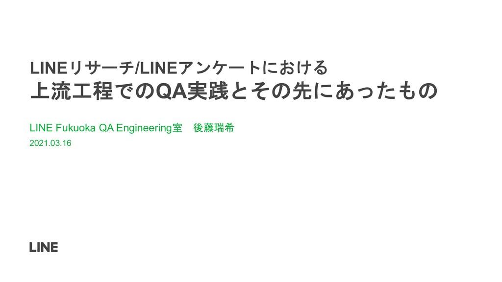 LINEリサーチ/LINEアンケートにおける 上流工程でのQA実践とその先にあったもの LIN...