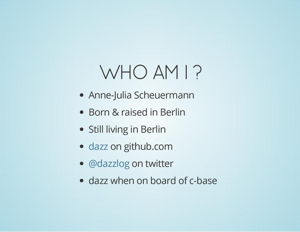 WHO AM I ? Anne-Julia Scheuermann Born & raised...