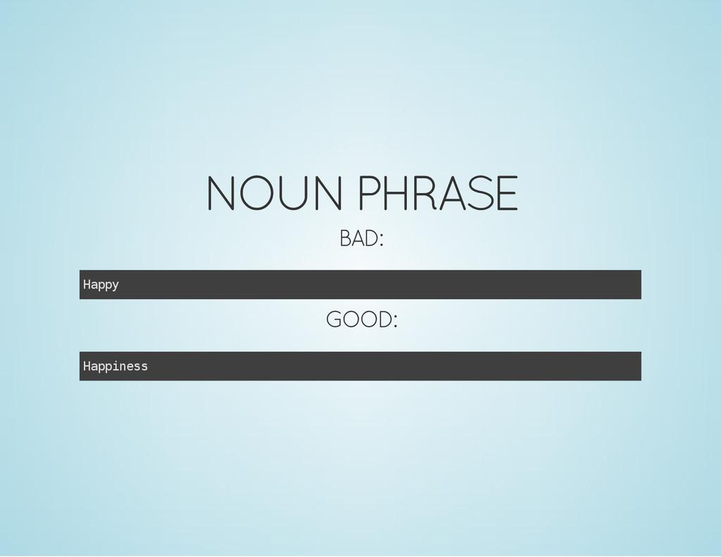 NOUN PHRASE BAD: H a p p y GOOD: H a p p i n e ...