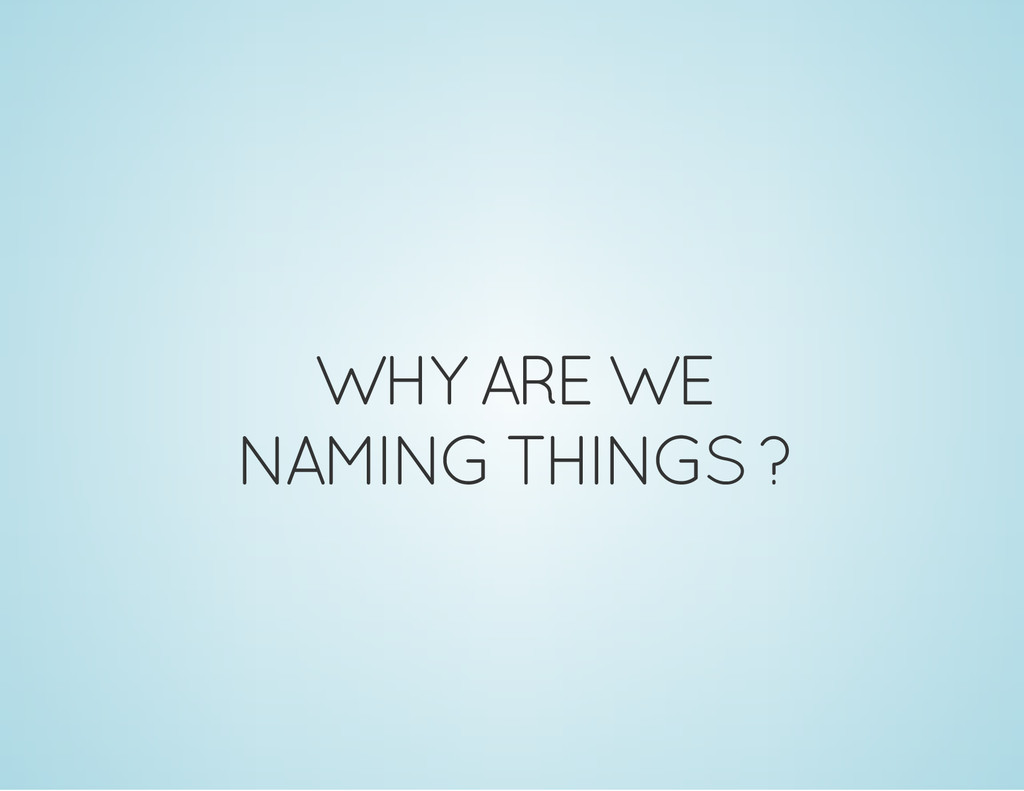 WHY ARE WE NAMING THINGS ?