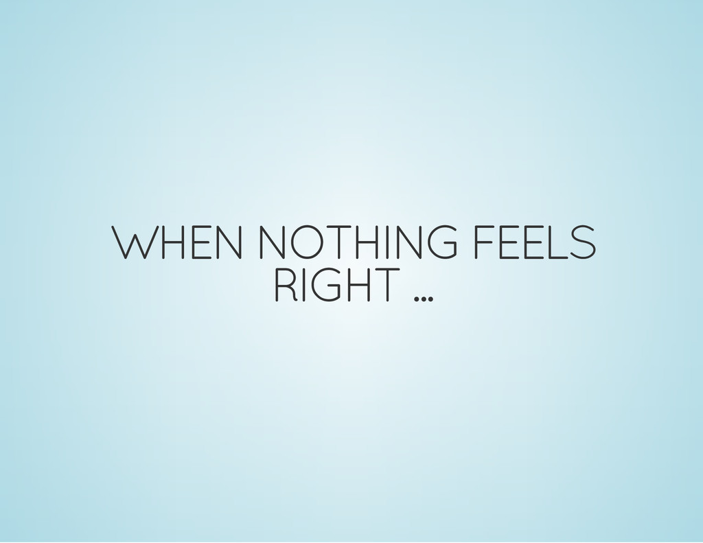 WHEN NOTHING FEELS RIGHT ...