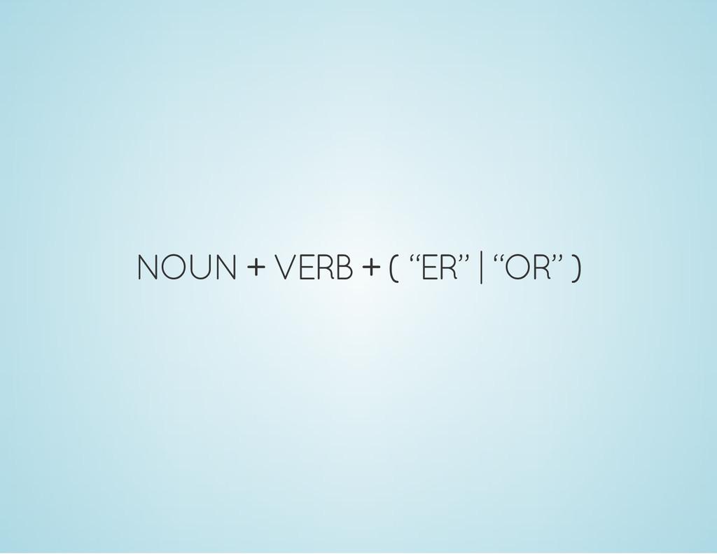 """NOUN + VERB + ( """"ER""""   """"OR"""" )"""