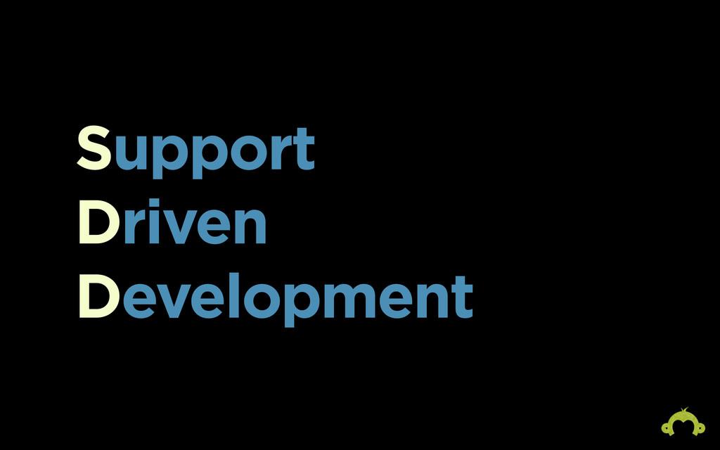 Support Driven Development S D D