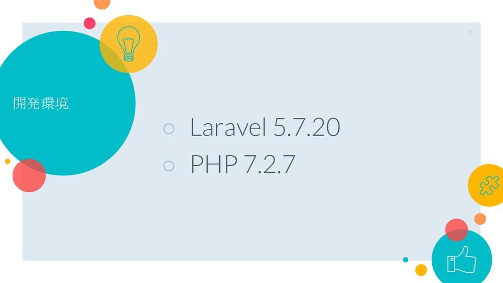 開発環境 ○ Laravel 5.7.20 ○ PHP 7.2.7 7