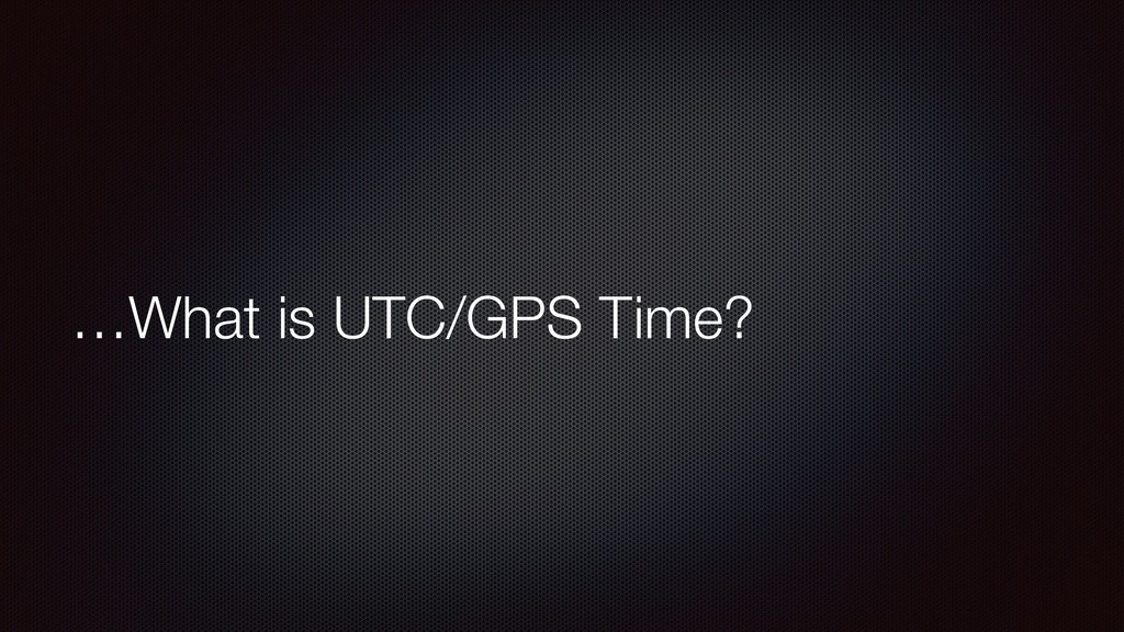 …What is UTC/GPS Time?