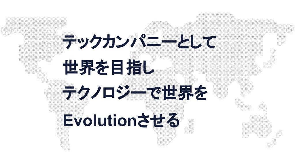テックカンパニーとして 世界を目指し テクノロジーで世界を Evolutionさせる