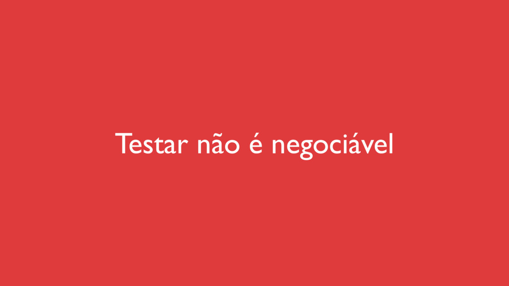 Testar não é negociável