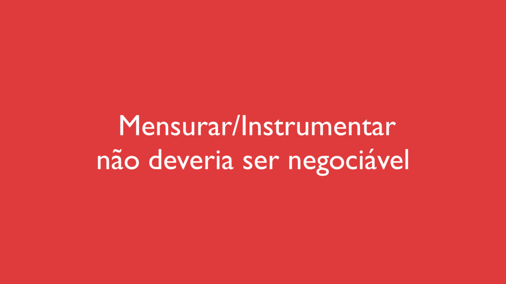 Mensurar/Instrumentar não deveria ser negociável