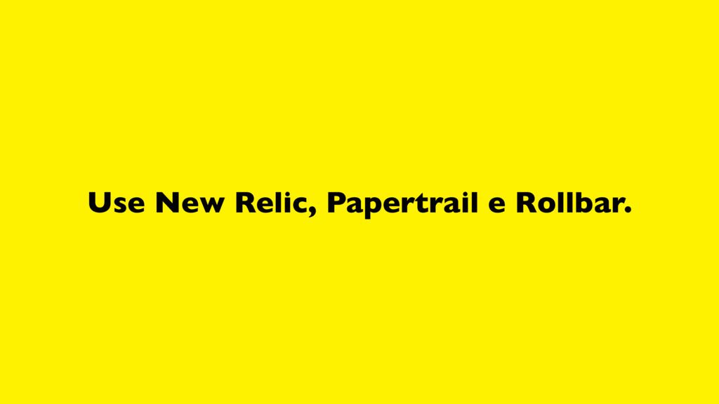 Use New Relic, Papertrail e Rollbar.
