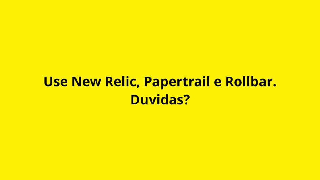 Use New Relic, Papertrail e Rollbar. Duvidas?