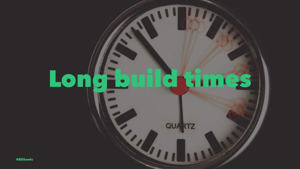 Long build times @EliSawic