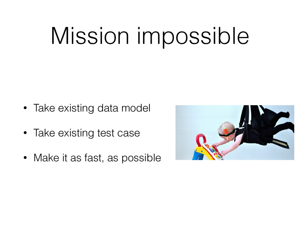 Mission impossible • Take existing data model •...