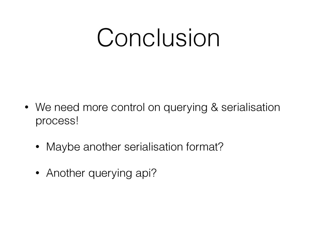 Conclusion • We need more control on querying &...