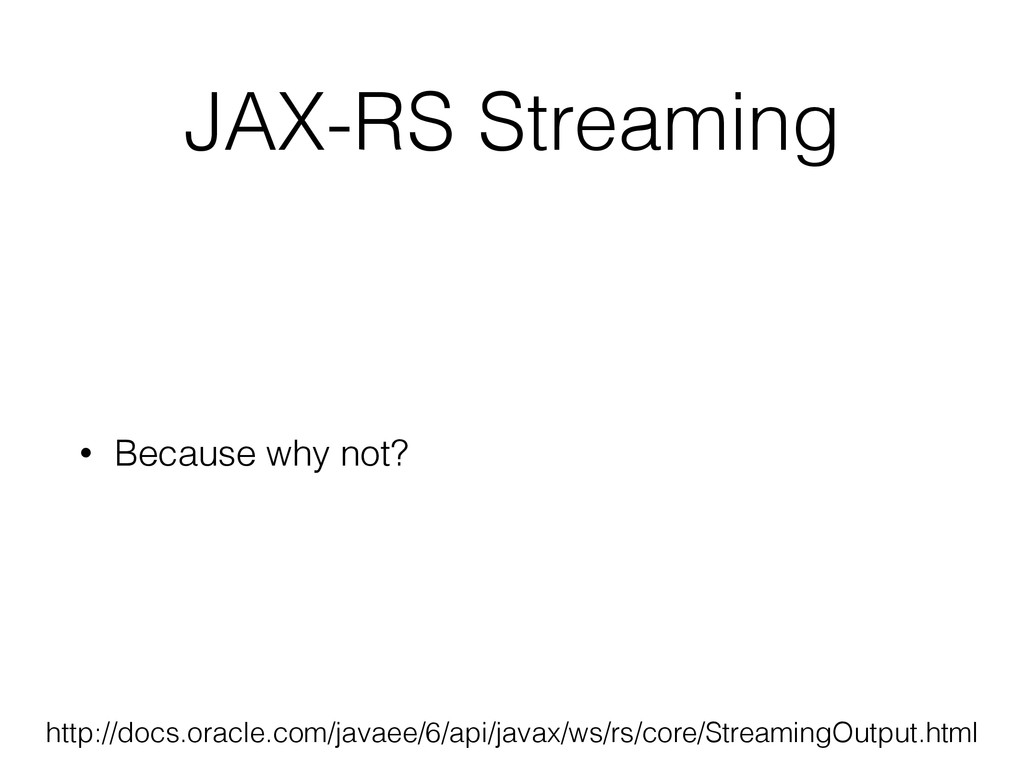 JAX-RS Streaming • Because why not? http://docs...