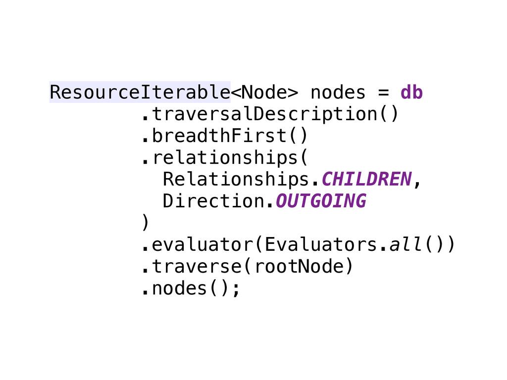 ResourceIterable<Node> nodes = db .traversalDes...