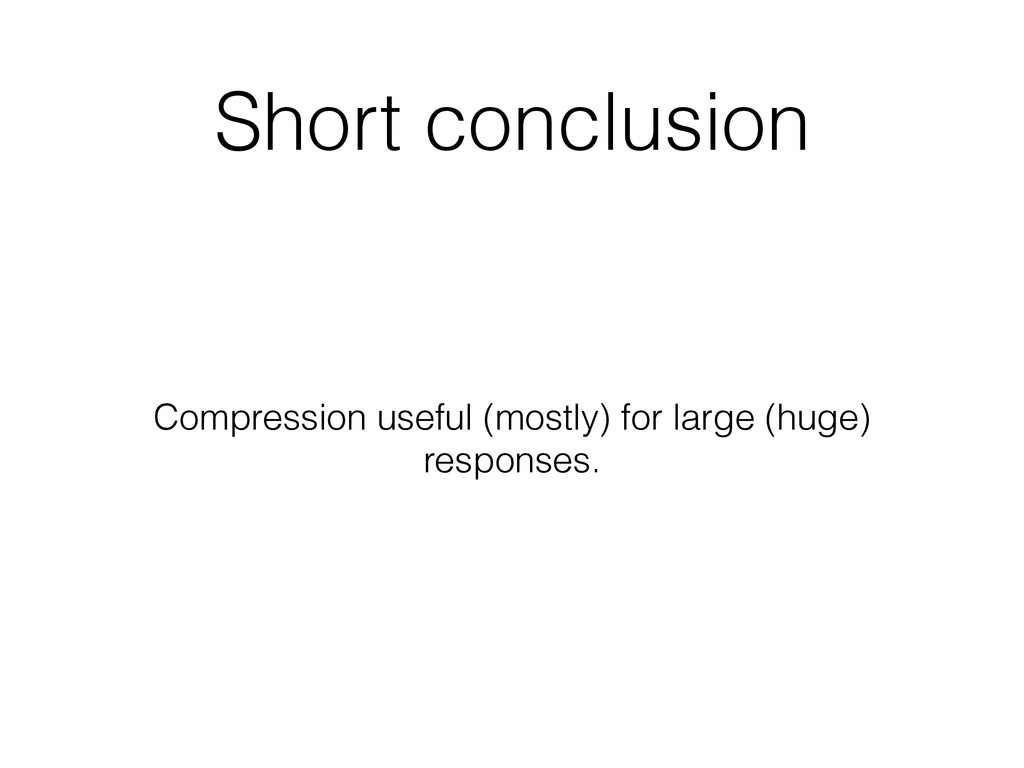 Short conclusion Compression useful (mostly) fo...