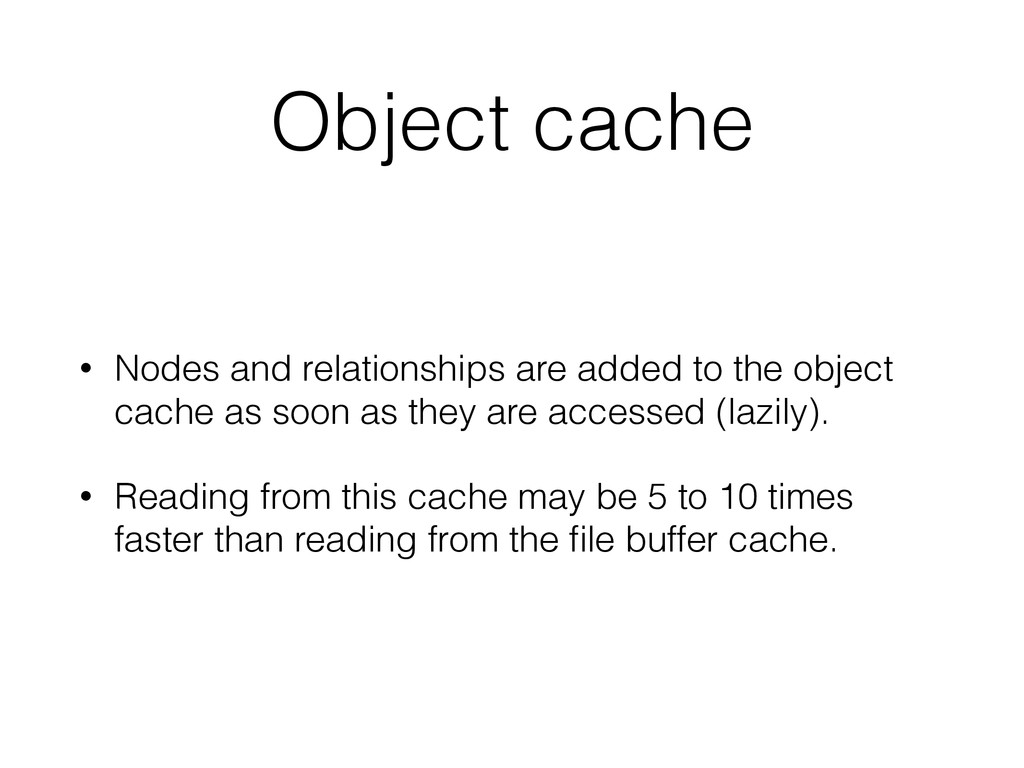 Object cache • Nodes and relationships are adde...