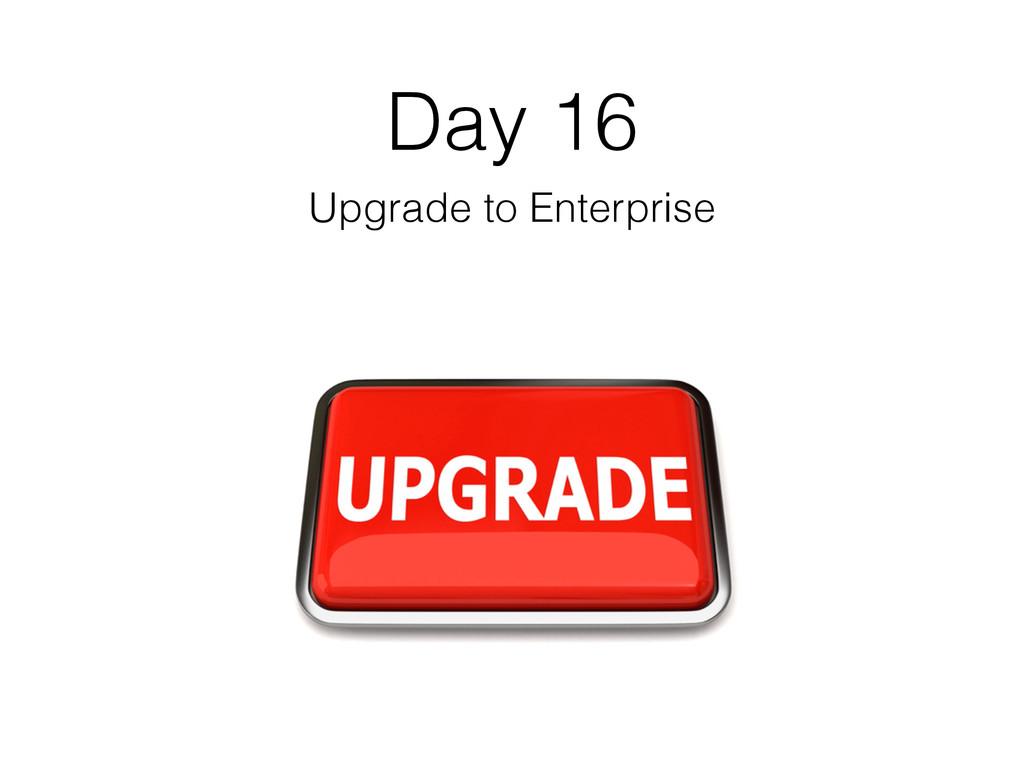Day 16 Upgrade to Enterprise