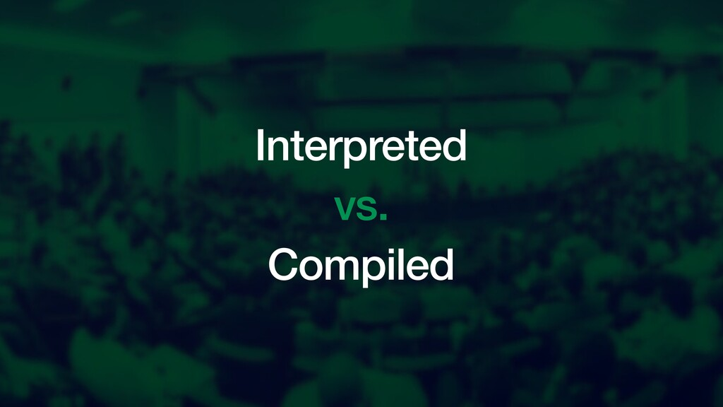 Interpreted vs. Compiled