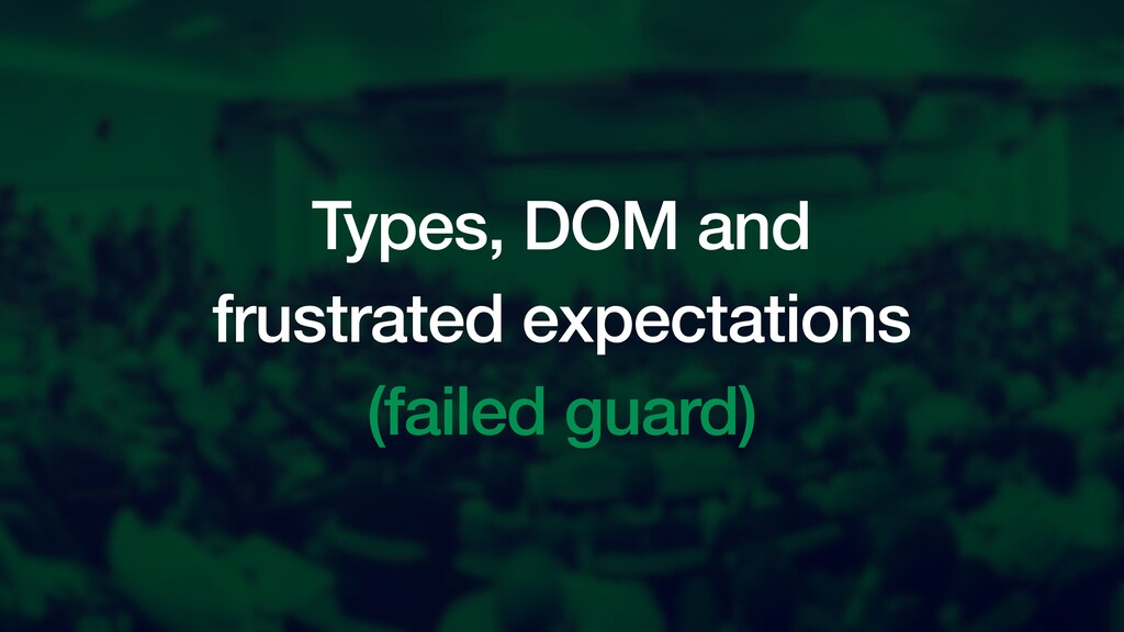 Types, DOM and frustrated expectations (failed ...