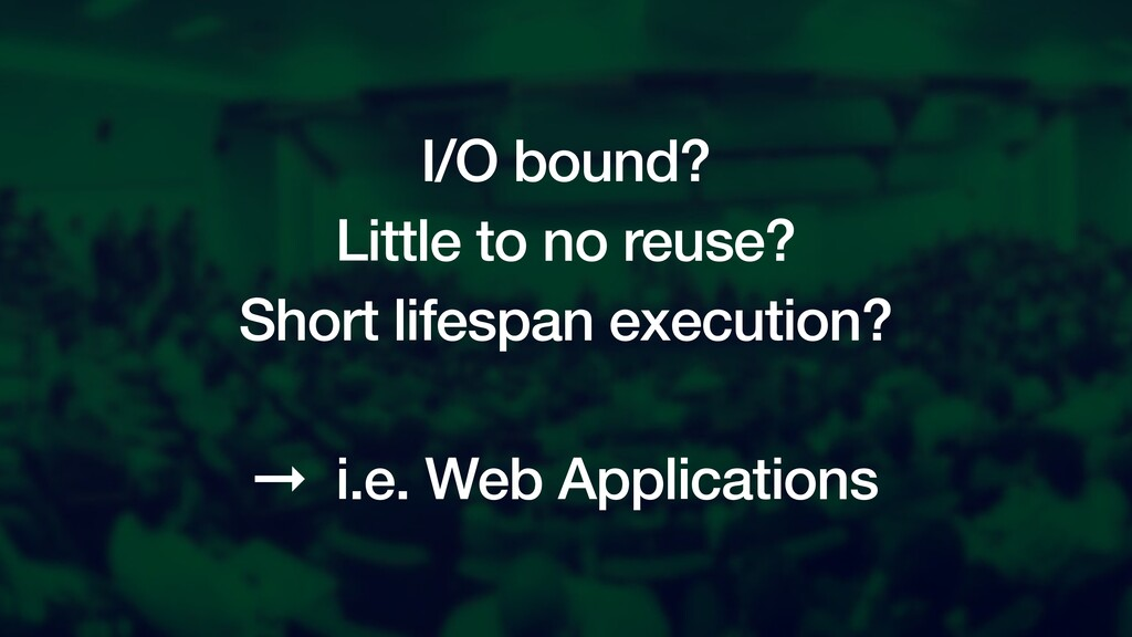 I/O bound? Little to no reuse? Short lifespan e...