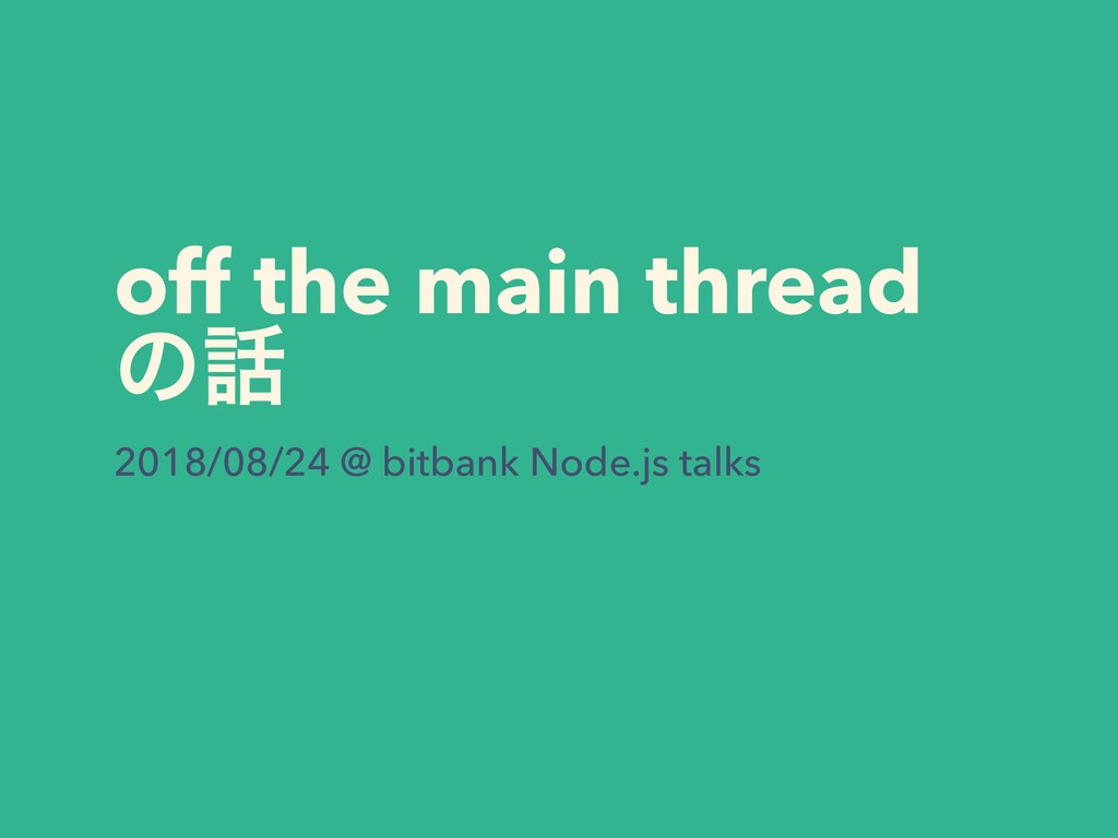off the main thread ͷ࿩ 2018/08/24 @ bitbank Nod...