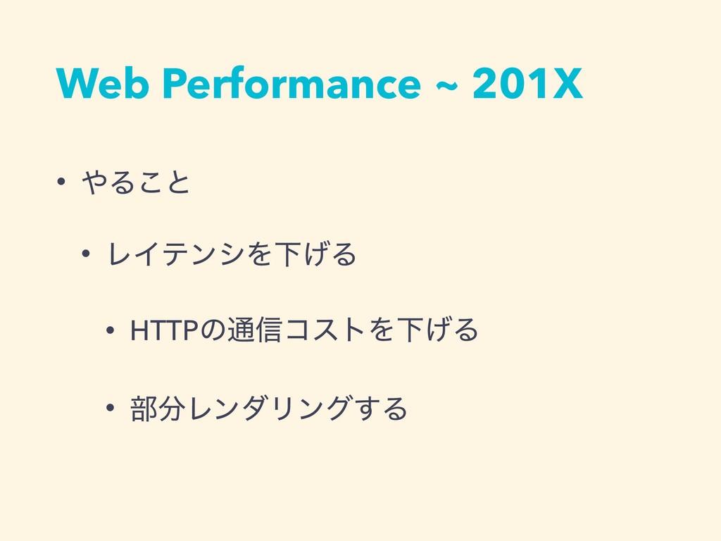 Web Performance ~ 201X • Δ͜ͱ • ϨΠςϯγΛԼ͛Δ • HTT...