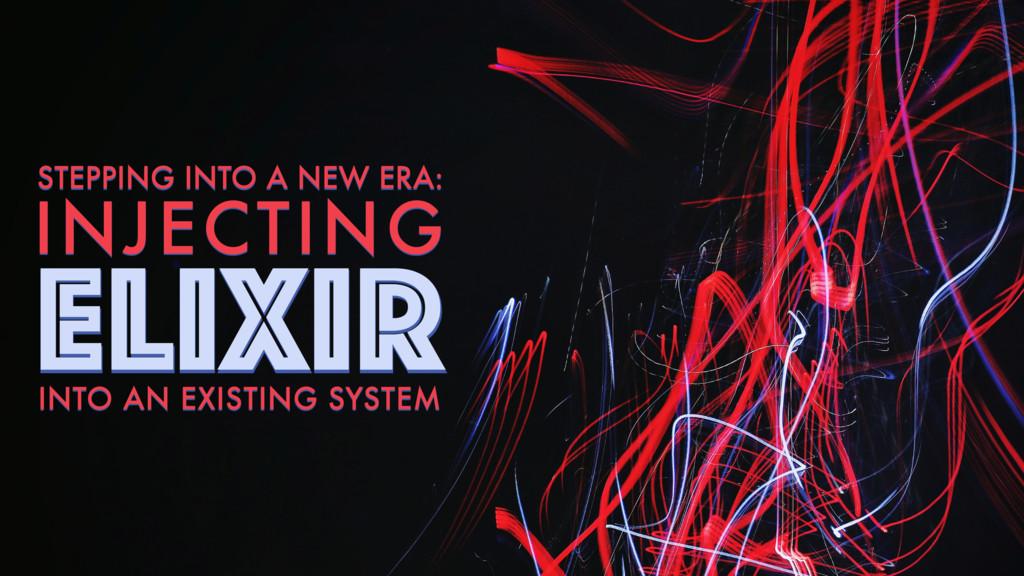 ELIXIR STEPPING INTO A NEW ERA: INJECTING ELIXI...