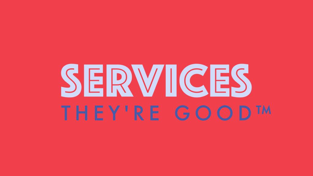 SERVICES T H E Y ' R E G O O D ™