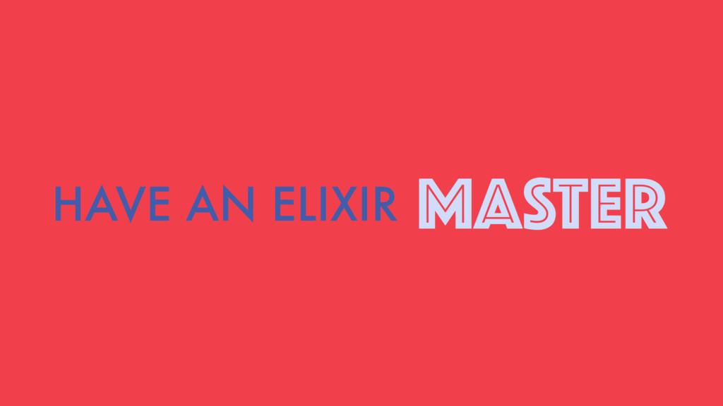 HAVE AN ELIXIR MASTER